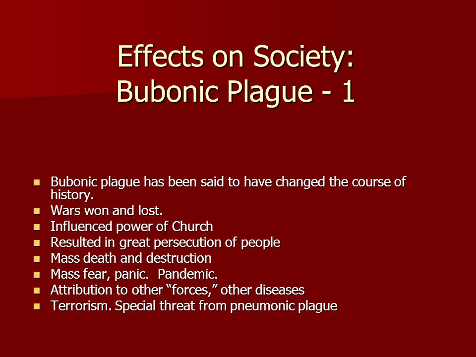 Effects on Society: Bubonic Plague - 1 Bubonic plague has been said to have changed the course of history.