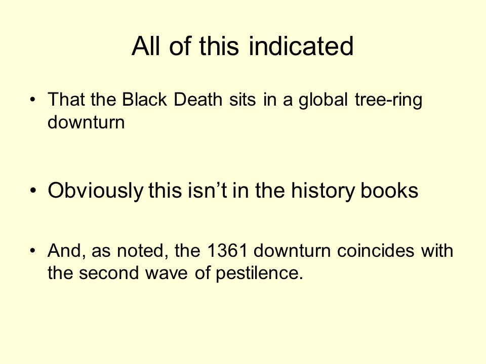 All of this indicated That the Black Death sits in a global tree-ring downturn Obviously this isn't in the history books And, as noted, the 1361 downturn coincides with the second wave of pestilence.