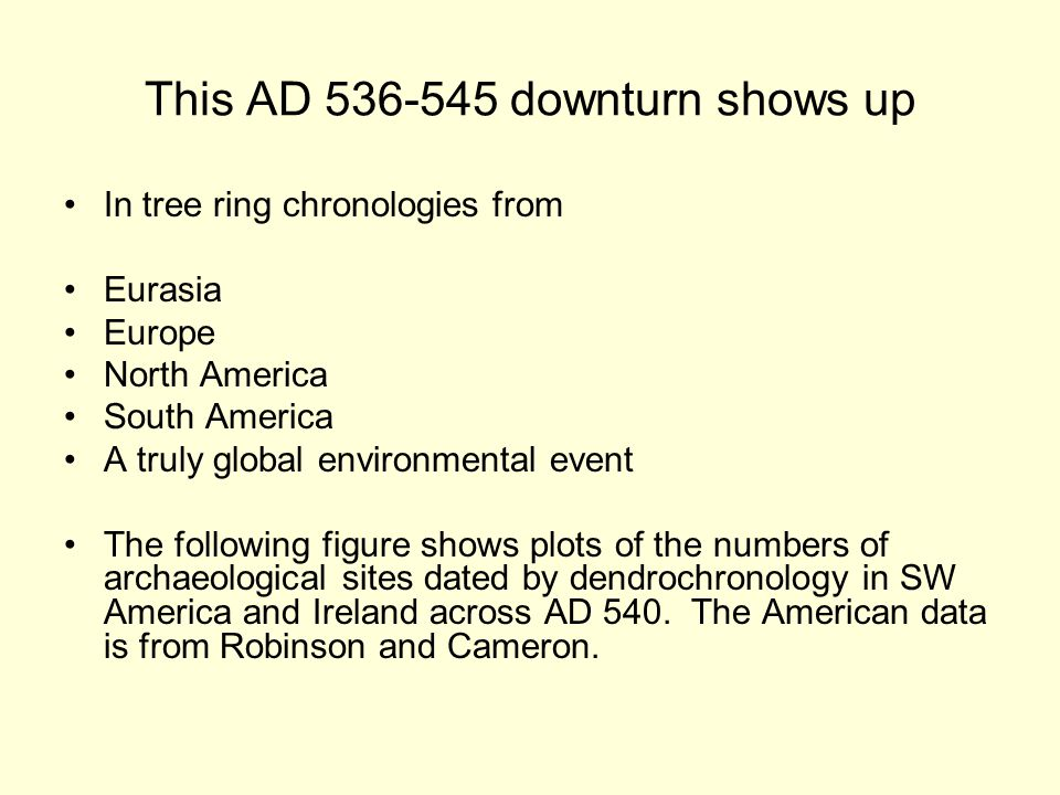 This AD 536-545 downturn shows up In tree ring chronologies from Eurasia Europe North America South America A truly global environmental event The following figure shows plots of the numbers of archaeological sites dated by dendrochronology in SW America and Ireland across AD 540.