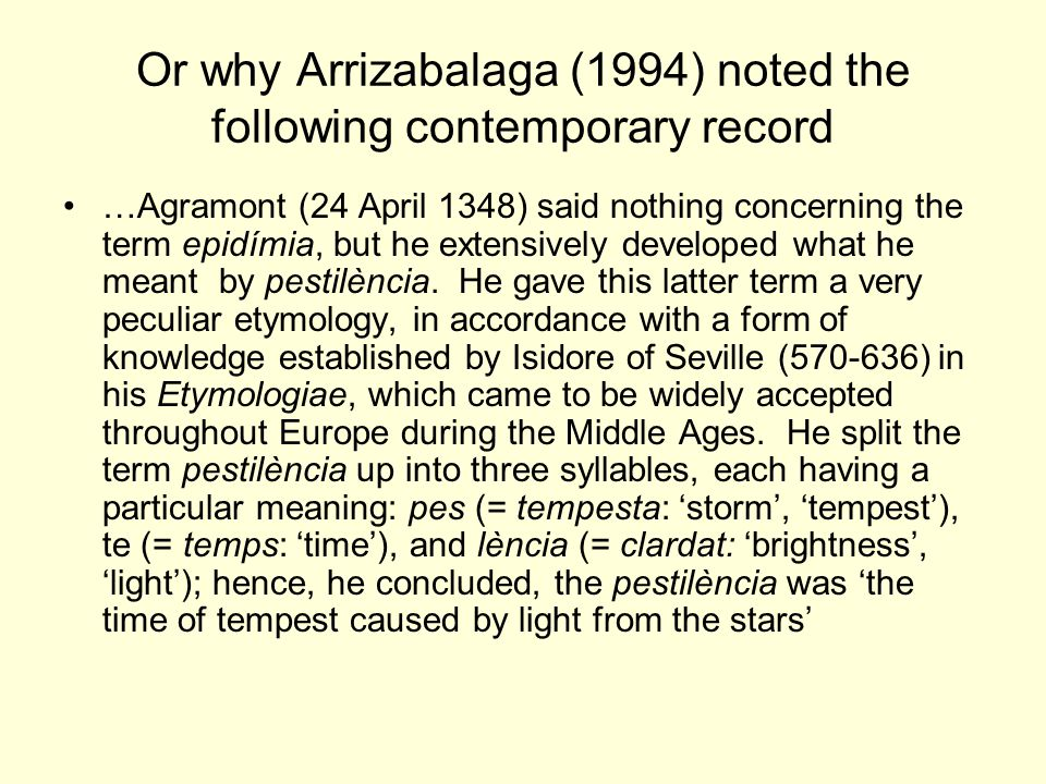 Or why Arrizabalaga (1994) noted the following contemporary record …Agramont (24 April 1348) said nothing concerning the term epidímia, but he extensively developed what he meant by pestilència.