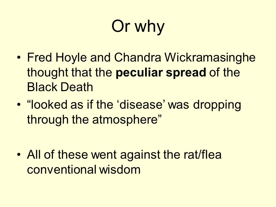 Or why Fred Hoyle and Chandra Wickramasinghe thought that the peculiar spread of the Black Death looked as if the 'disease' was dropping through the atmosphere All of these went against the rat/flea conventional wisdom