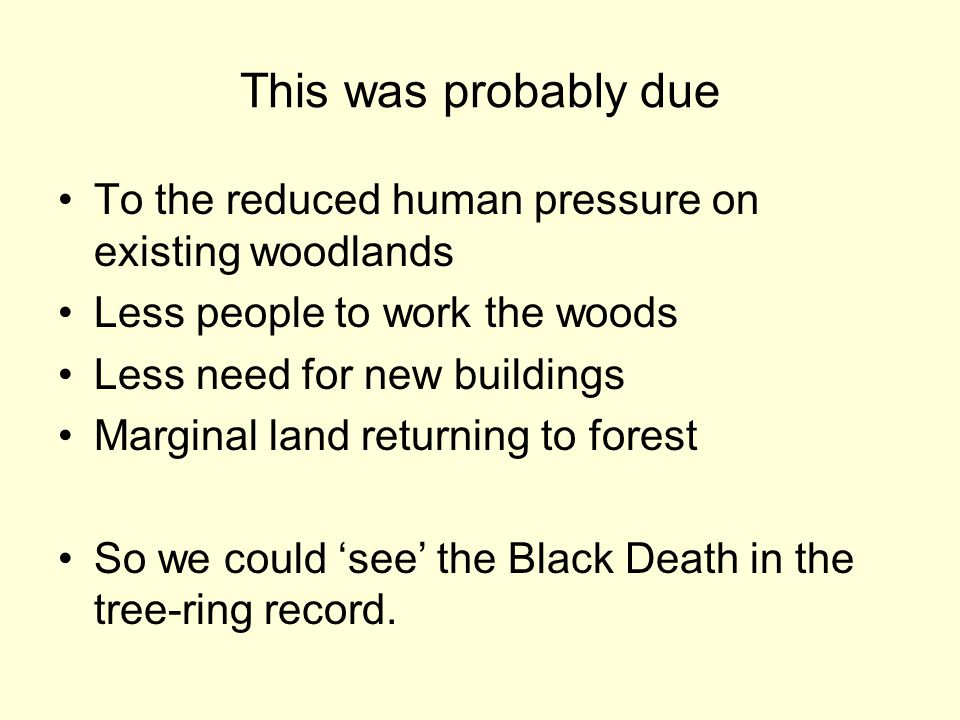 This was probably due To the reduced human pressure on existing woodlands Less people to work the woods Less need for new buildings Marginal land returning to forest So we could 'see' the Black Death in the tree-ring record.