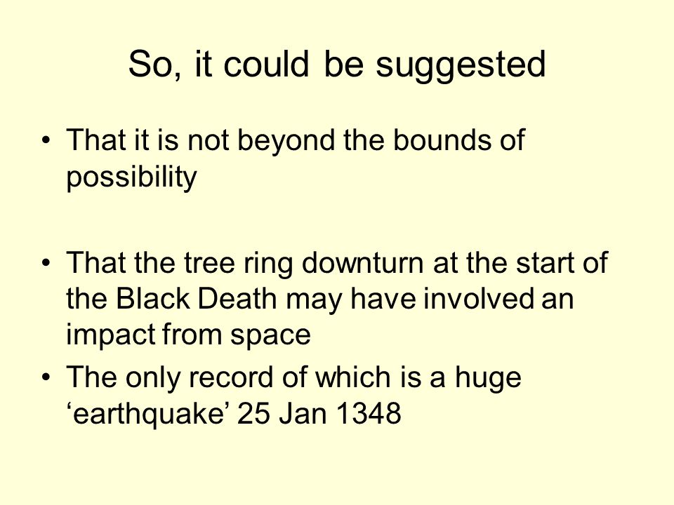 So, it could be suggested That it is not beyond the bounds of possibility That the tree ring downturn at the start of the Black Death may have involved an impact from space The only record of which is a huge 'earthquake' 25 Jan 1348