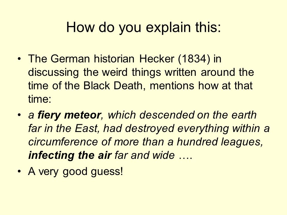 How do you explain this: The German historian Hecker (1834) in discussing the weird things written around the time of the Black Death, mentions how at that time: a fiery meteor, which descended on the earth far in the East, had destroyed everything within a circumference of more than a hundred leagues, infecting the air far and wide ….