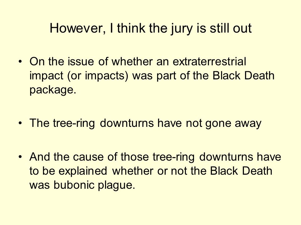 However, I think the jury is still out On the issue of whether an extraterrestrial impact (or impacts) was part of the Black Death package.
