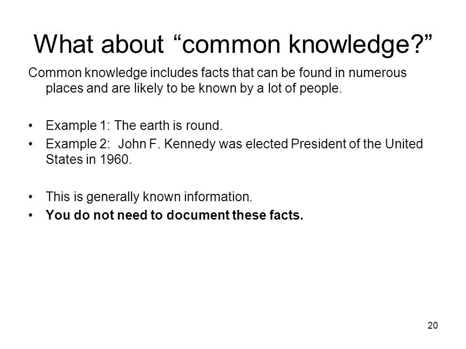"What about ""common knowledge?"" Common knowledge includes facts that can be found in numerous places and are likely to be known by a lot of people. Exa"