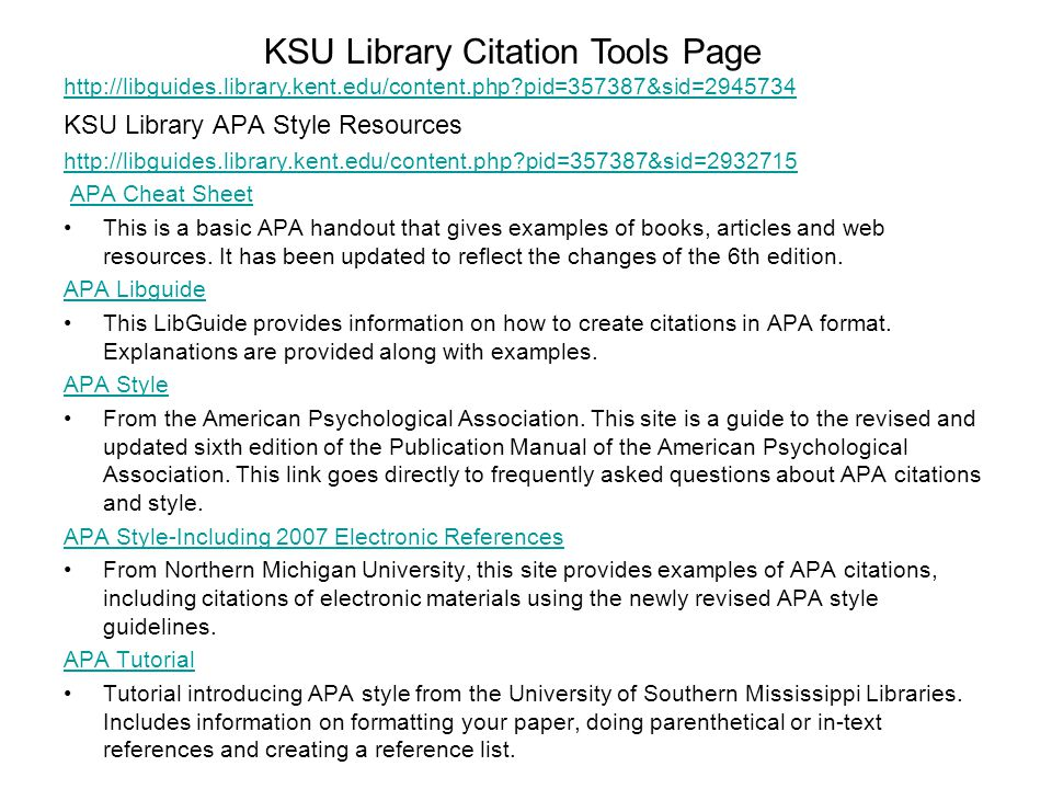 KSU Library APA Style Resources http://libguides.library.kent.edu/content.php?pid=357387&sid=2932715 APA Cheat Sheet This is a basic APA handout that