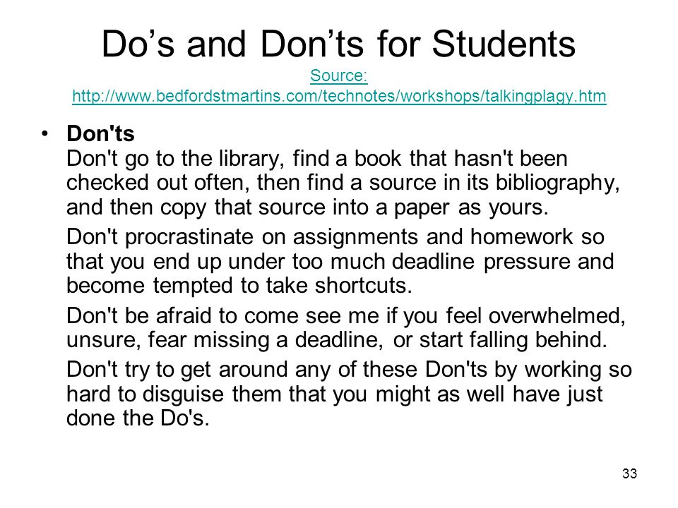33 Do's and Don'ts for Students Source: http://www.bedfordstmartins.com/technotes/workshops/talkingplagy.htm Source: http://www.bedfordstmartins.com/t