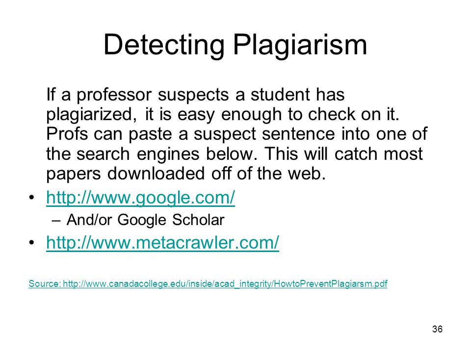 36 Detecting Plagiarism If a professor suspects a student has plagiarized, it is easy enough to check on it. Profs can paste a suspect sentence into o