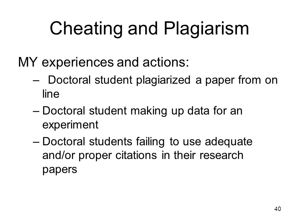 40 Cheating and Plagiarism MY experiences and actions: –Doctoral student plagiarized a paper from on line –Doctoral student making up data for an expe