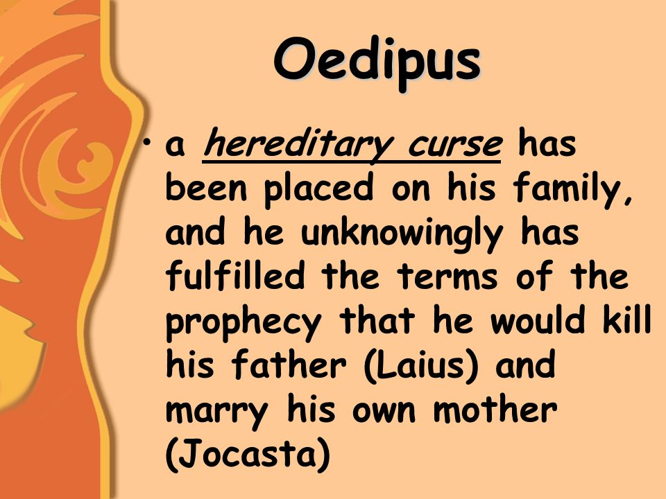 Oedipus a hereditary curse has been placed on his family, and he unknowingly has fulfilled the terms of the prophecy that he would kill his father (Laius) and marry his own mother (Jocasta)
