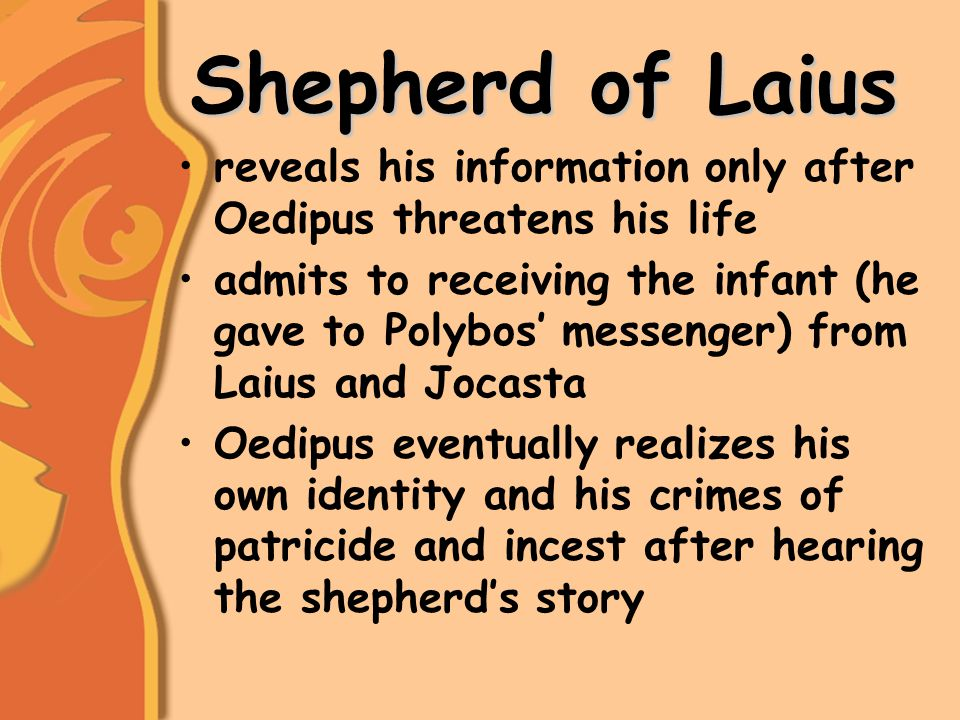 Shepherd of Laius reveals his information only after Oedipus threatens his life admits to receiving the infant (he gave to Polybos' messenger) from Laius and Jocasta Oedipus eventually realizes his own identity and his crimes of patricide and incest after hearing the shepherd's story