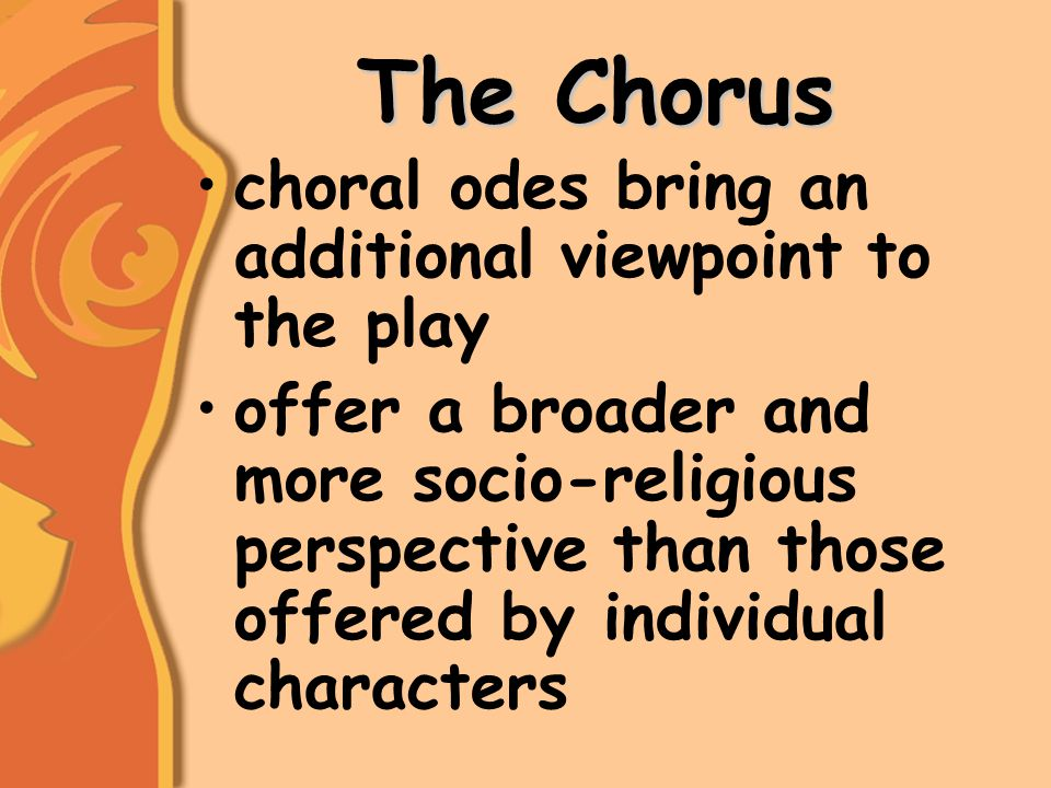 The Chorus choral odes bring an additional viewpoint to the play offer a broader and more socio-religious perspective than those offered by individual characters
