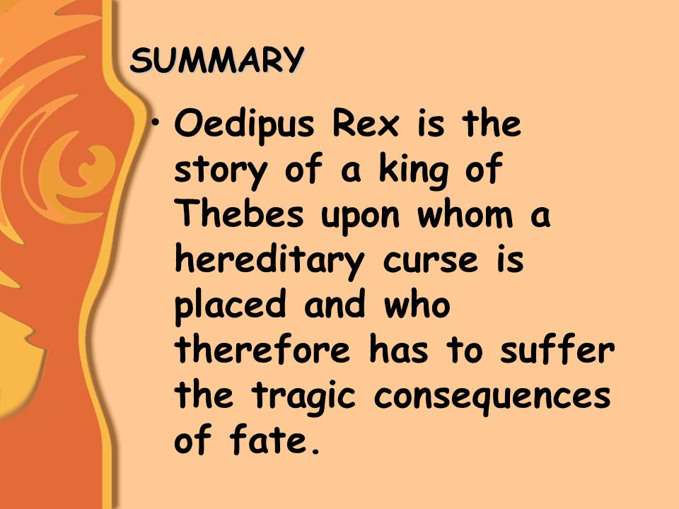 SUMMARY SUMMARY Oedipus Rex is the story of a king of Thebes upon whom a hereditary curse is placed and who therefore has to suffer the tragic consequences of fate.