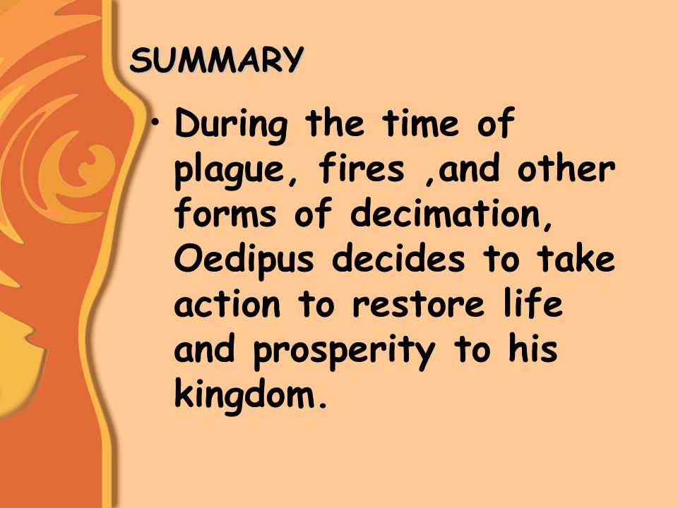 SUMMARY SUMMARY During the time of plague, fires,and other forms of decimation, Oedipus decides to take action to restore life and prosperity to his kingdom.