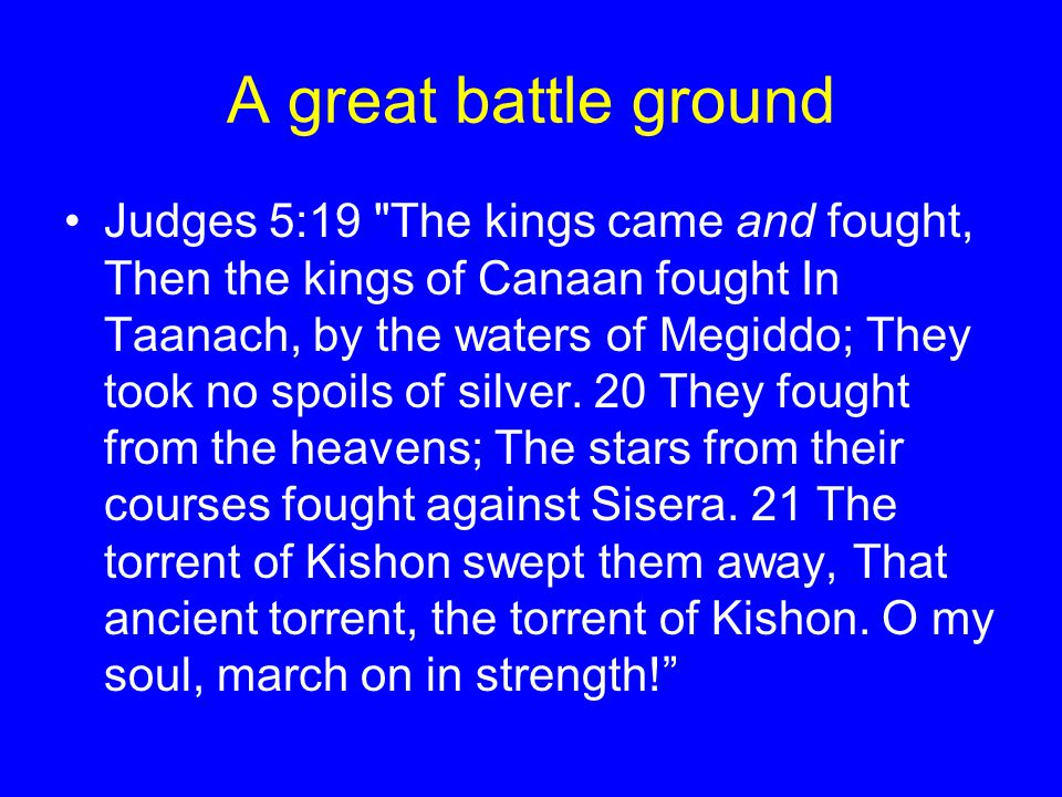 A great battle ground Judges 5:19 The kings came and fought, Then the kings of Canaan fought In Taanach, by the waters of Megiddo; They took no spoils of silver.