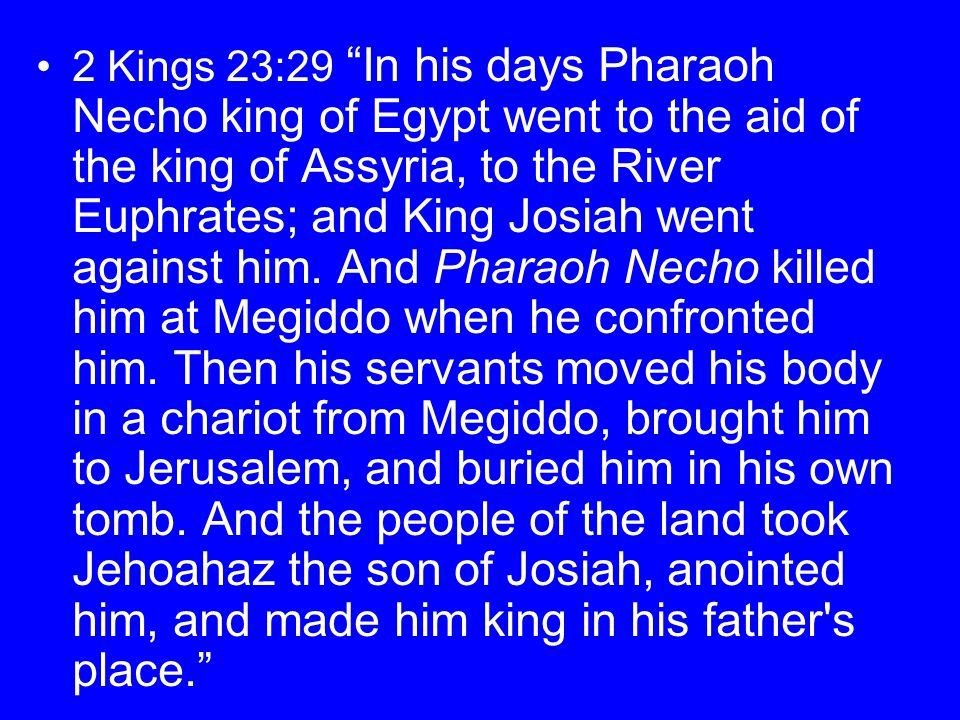 2 Kings 23:29 In his days Pharaoh Necho king of Egypt went to the aid of the king of Assyria, to the River Euphrates; and King Josiah went against him.