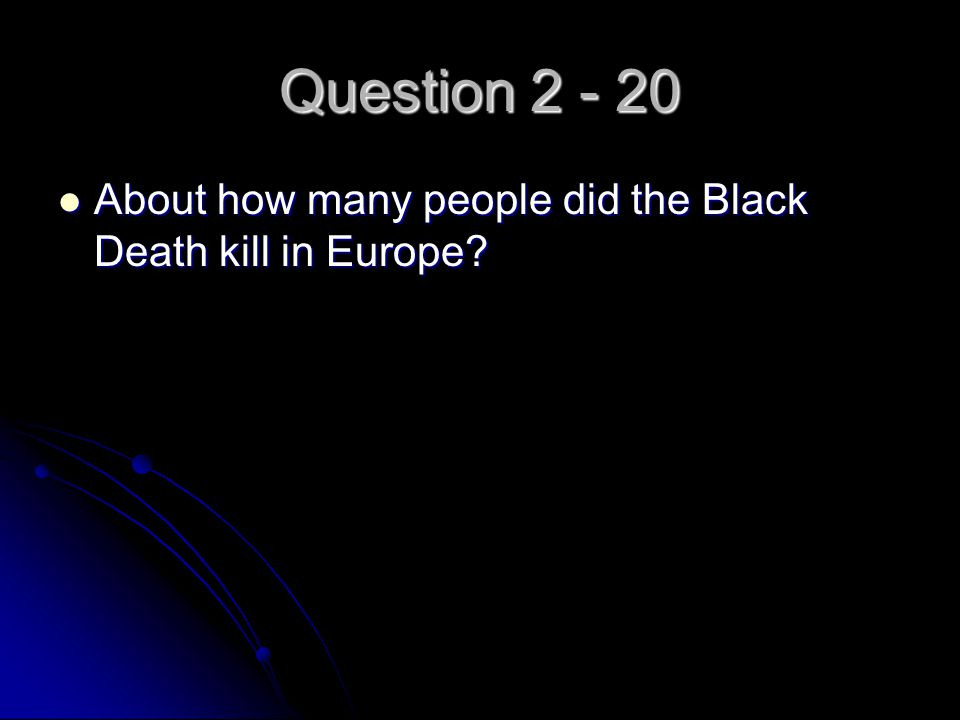 Question 2 - 20 About how many people did the Black Death kill in Europe? About how many people did the Black Death kill in Europe?