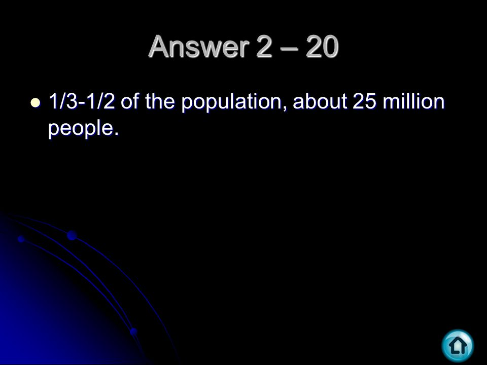 Answer 2 – 20 1/3-1/2 of the population, about 25 million people. 1/3-1/2 of the population, about 25 million people.