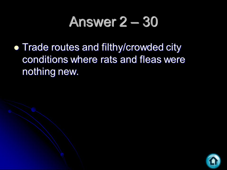 Answer 2 – 30 Trade routes and filthy/crowded city conditions where rats and fleas were nothing new. Trade routes and filthy/crowded city conditions w