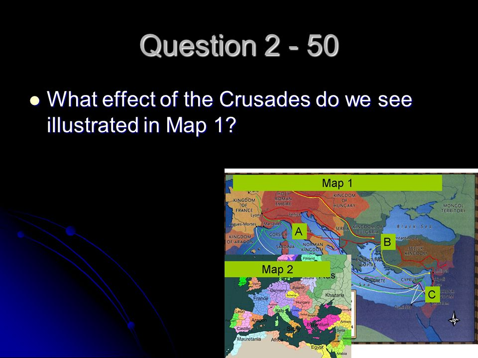 Question 2 - 50 What effect of the Crusades do we see illustrated in Map 1? What effect of the Crusades do we see illustrated in Map 1?