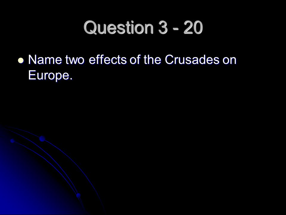 Question 3 - 20 Name two effects of the Crusades on Europe. Name two effects of the Crusades on Europe.