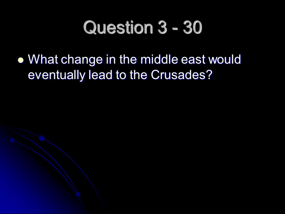 Question 3 - 30 What change in the middle east would eventually lead to the Crusades? What change in the middle east would eventually lead to the Crus