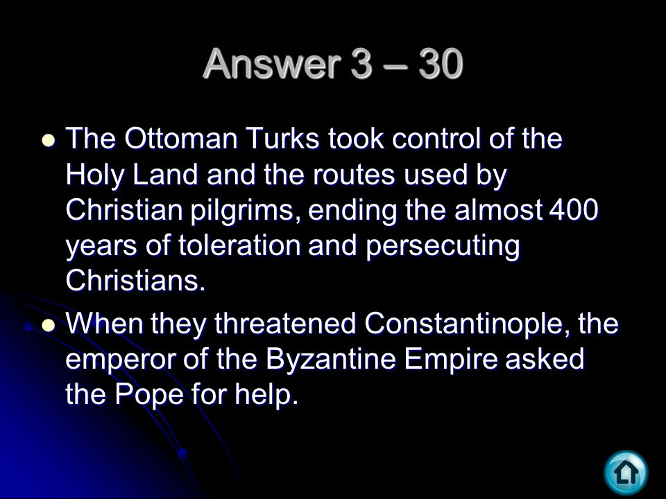Answer 3 – 30 The Ottoman Turks took control of the Holy Land and the routes used by Christian pilgrims, ending the almost 400 years of toleration and