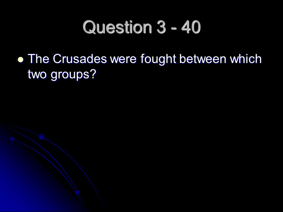 Question 3 - 40 The Crusades were fought between which two groups? The Crusades were fought between which two groups?
