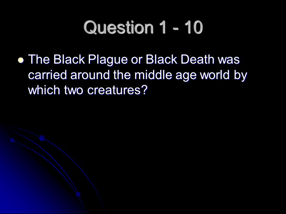 Question 1 - 10 The Black Plague or Black Death was carried around the middle age world by which two creatures? The Black Plague or Black Death was ca