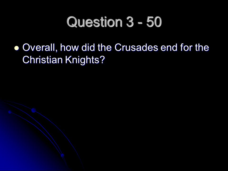 Question 3 - 50 Overall, how did the Crusades end for the Christian Knights? Overall, how did the Crusades end for the Christian Knights?