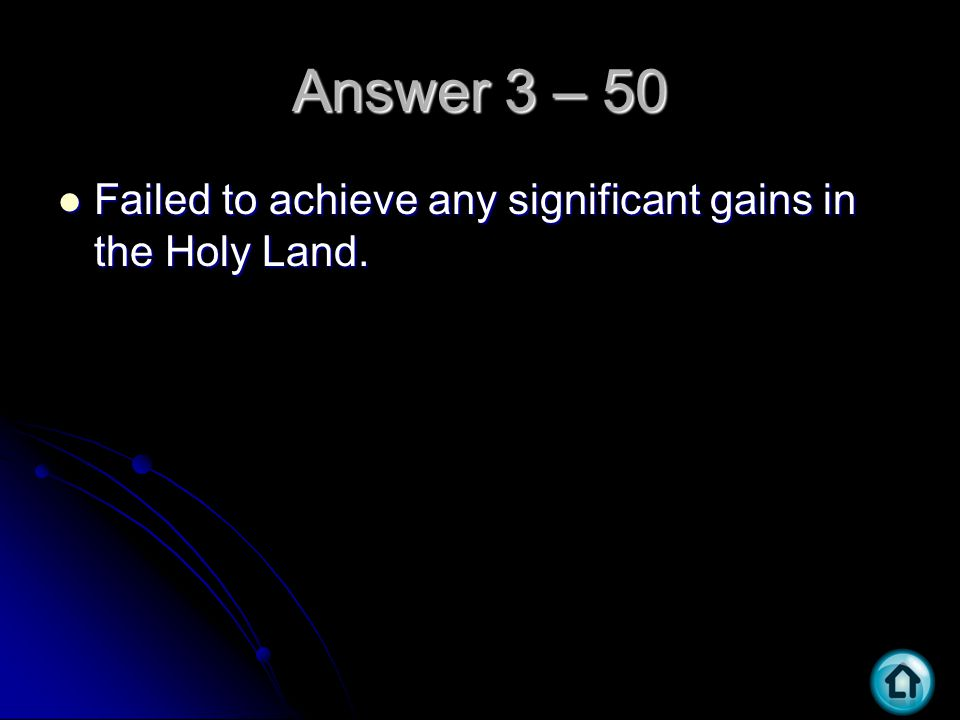 Answer 3 – 50 Failed to achieve any significant gains in the Holy Land. Failed to achieve any significant gains in the Holy Land.