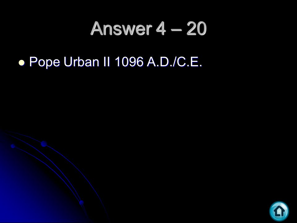 Answer 4 – 20 Pope Urban II 1096 A.D./C.E. Pope Urban II 1096 A.D./C.E.