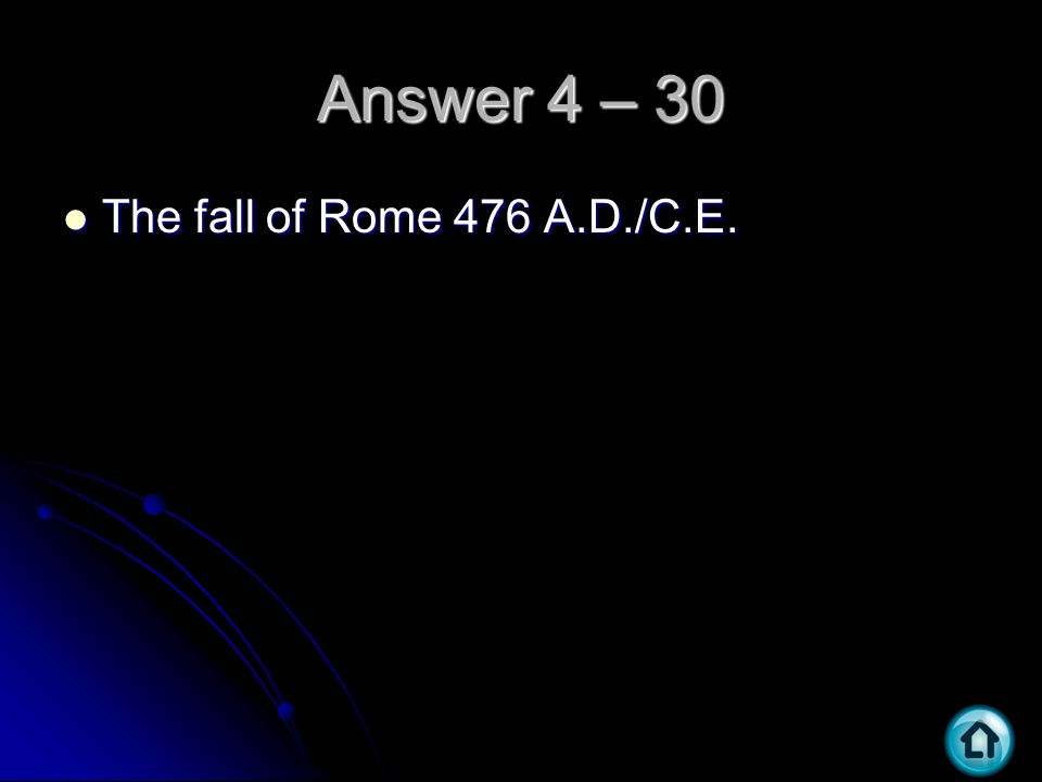 Answer 4 – 30 The fall of Rome 476 A.D./C.E. The fall of Rome 476 A.D./C.E.