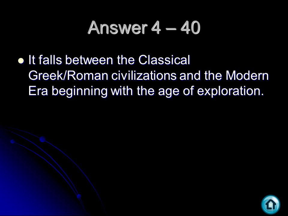 Answer 4 – 40 It falls between the Classical Greek/Roman civilizations and the Modern Era beginning with the age of exploration. It falls between the
