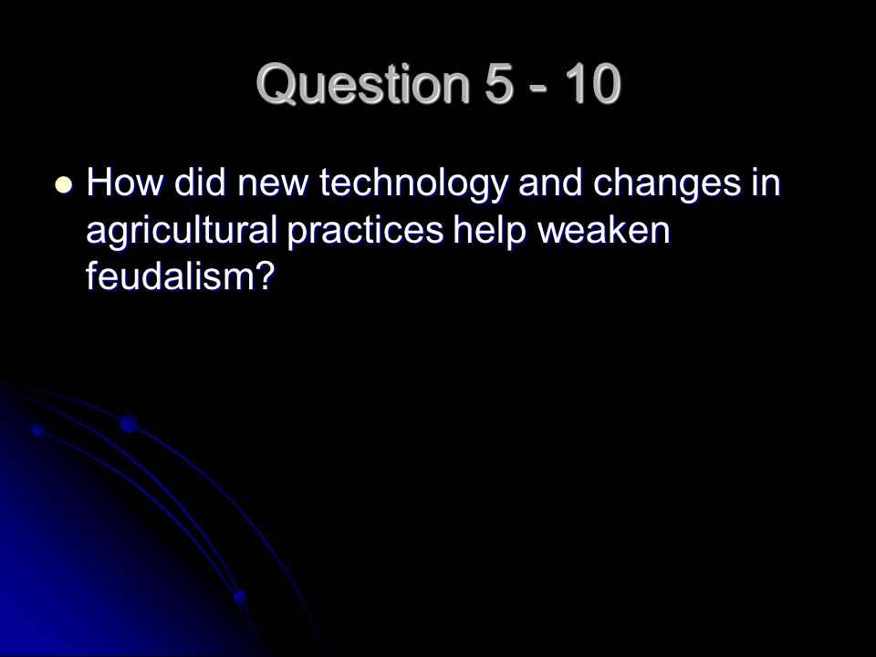Question 5 - 10 How did new technology and changes in agricultural practices help weaken feudalism? How did new technology and changes in agricultural