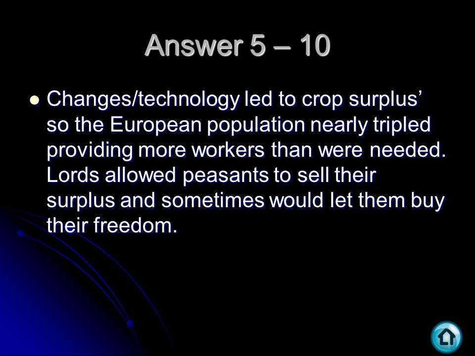 Answer 5 – 10 Changes/technology led to crop surplus' so the European population nearly tripled providing more workers than were needed. Lords allowed