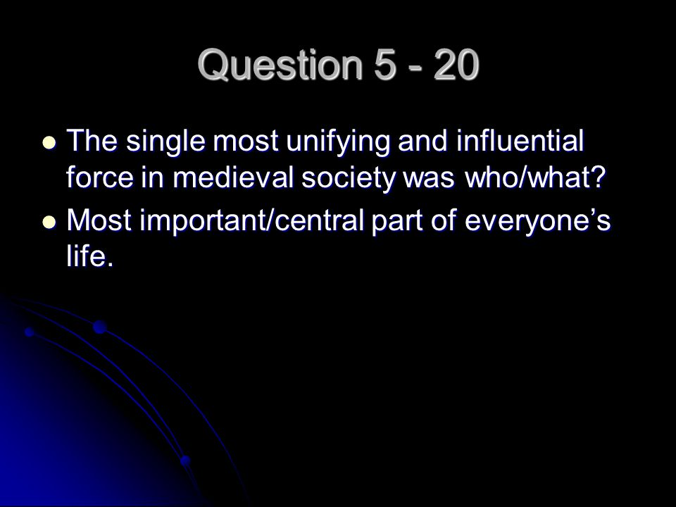 Question 5 - 20 The single most unifying and influential force in medieval society was who/what? The single most unifying and influential force in med