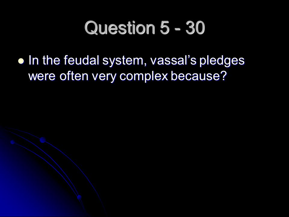 Question 5 - 30 In the feudal system, vassal's pledges were often very complex because? In the feudal system, vassal's pledges were often very complex