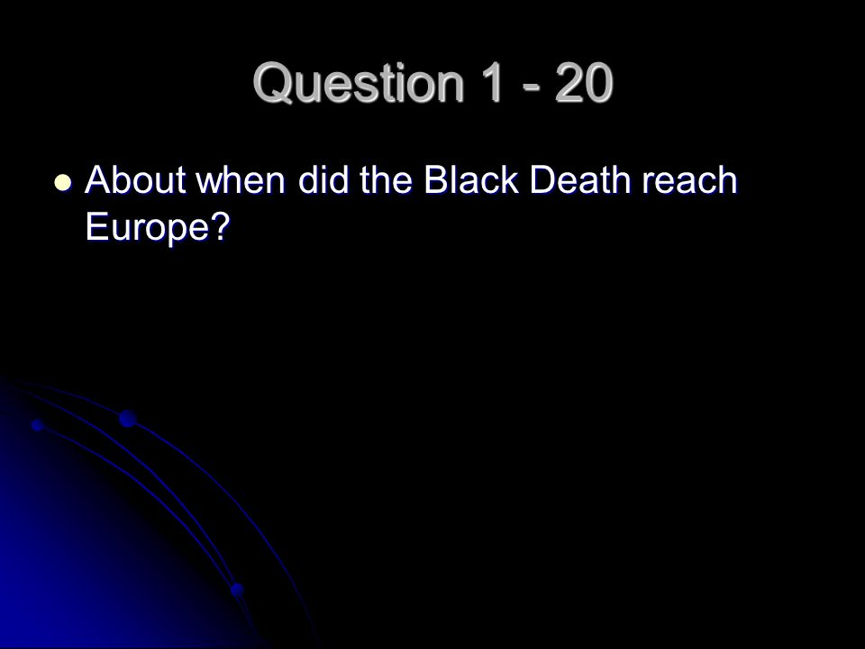Question 1 - 20 About when did the Black Death reach Europe? About when did the Black Death reach Europe?