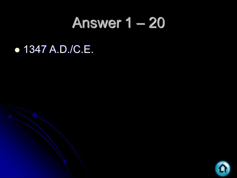 Answer 1 – 20 1347 A.D./C.E. 1347 A.D./C.E.