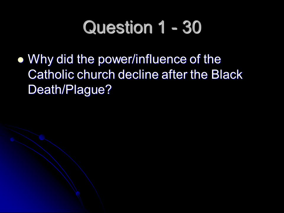 Question 1 - 30 Why did the power/influence of the Catholic church decline after the Black Death/Plague? Why did the power/influence of the Catholic c