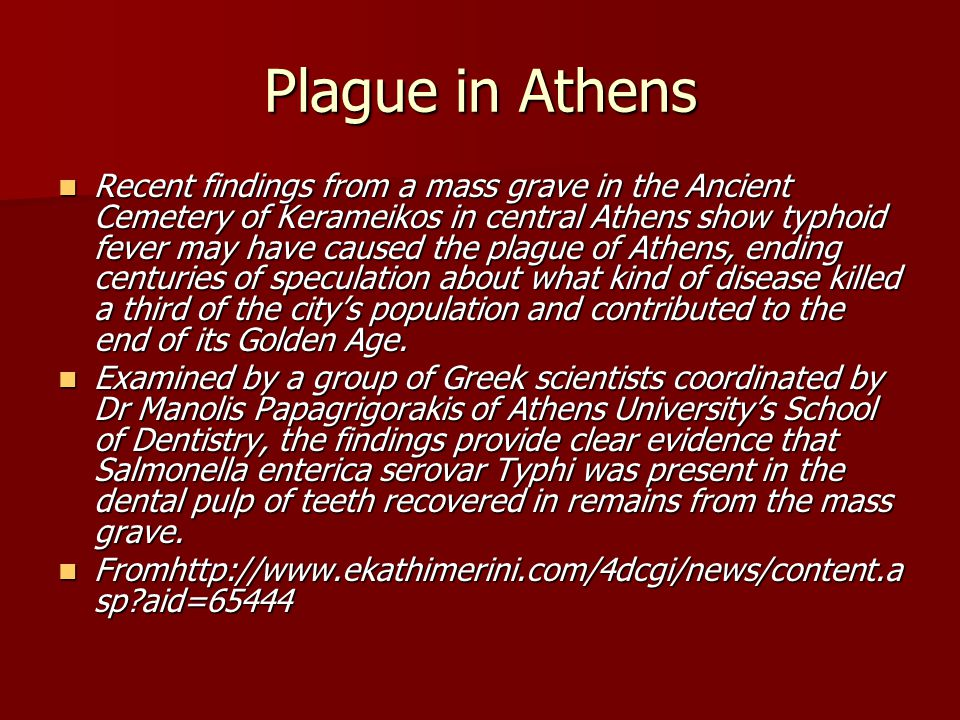 The plague that decimated the population of Athens in 430-426 BC was a deciding factor in the outcome of the Peloponnesian Wars, ending the Golden Age of Pericles and Athens's predominance in the Mediterranean.
