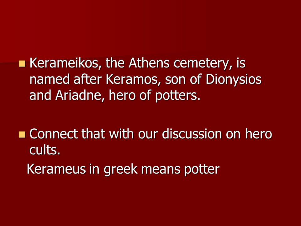 Kerameikos, the Athens cemetery, is named after Keramos, son of Dionysios and Ariadne, hero of potters. Kerameikos, the Athens cemetery, is named afte