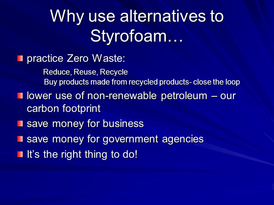Why use alternatives to Styrofoam… practice Zero Waste: Reduce, Reuse, Recycle Reduce, Reuse, Recycle Buy products made from recycled products- close