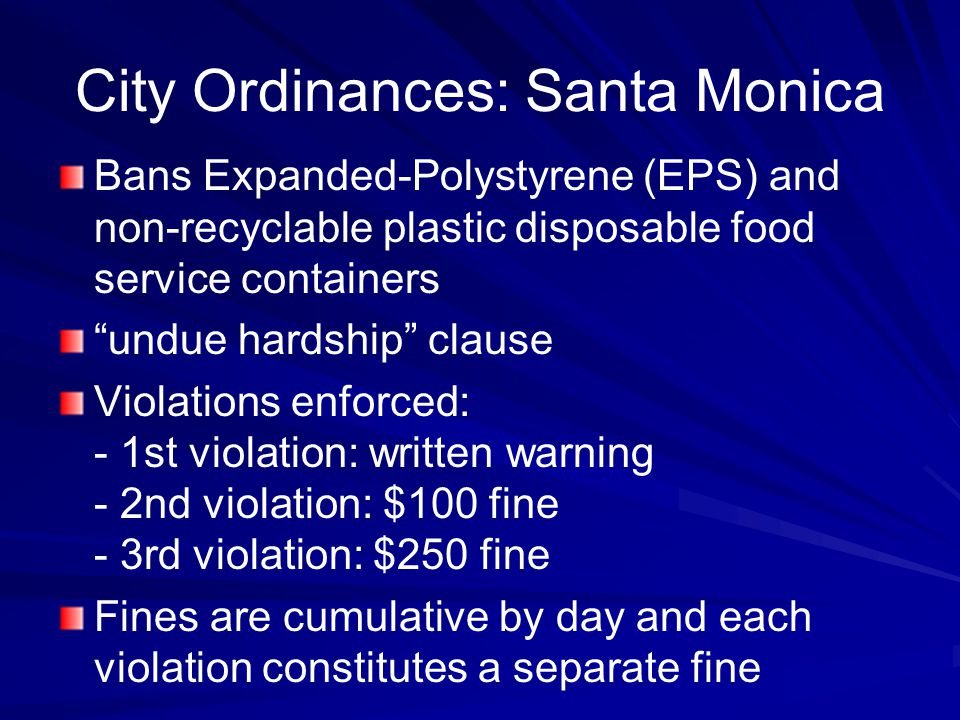 City Ordinances: Santa Monica Bans Expanded-Polystyrene (EPS) and non-recyclable plastic disposable food service containers undue hardship clause Violations enforced: - 1st violation: written warning - 2nd violation: $100 fine - 3rd violation: $250 fine Fines are cumulative by day and each violation constitutes a separate fine