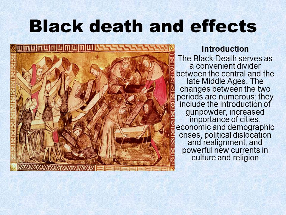 Black death and effects Introduction The Black Death serves as a convenient divider between the central and the late Middle Ages.