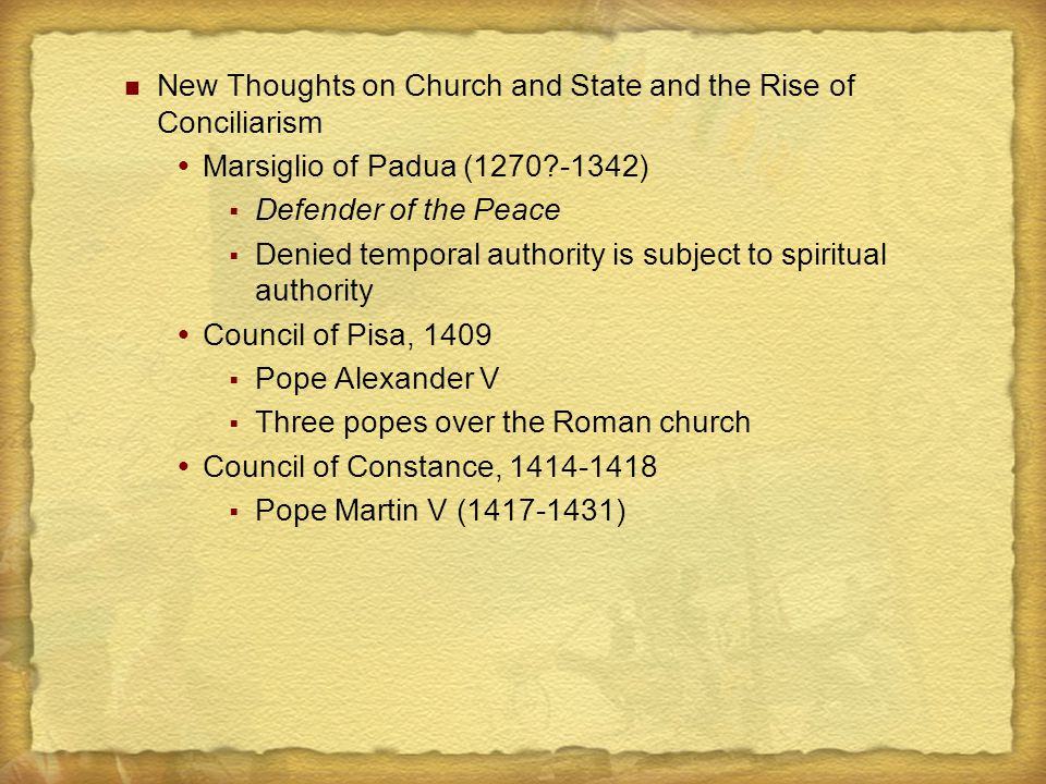 New Thoughts on Church and State and the Rise of Conciliarism  Marsiglio of Padua (1270?-1342)  Defender of the Peace  Denied temporal authority is subject to spiritual authority  Council of Pisa, 1409  Pope Alexander V  Three popes over the Roman church  Council of Constance, 1414-1418  Pope Martin V (1417-1431)