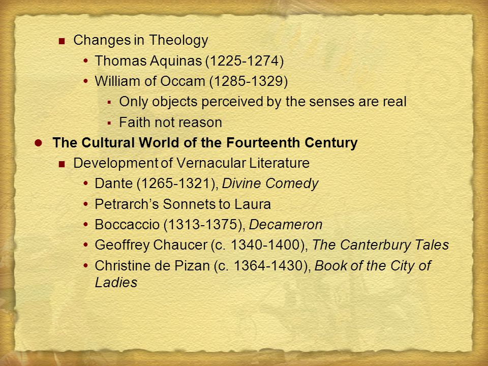 Changes in Theology  Thomas Aquinas (1225-1274)  William of Occam (1285-1329)  Only objects perceived by the senses are real  Faith not reason The Cultural World of the Fourteenth Century Development of Vernacular Literature  Dante (1265-1321), Divine Comedy  Petrarch's Sonnets to Laura  Boccaccio (1313-1375), Decameron  Geoffrey Chaucer (c.