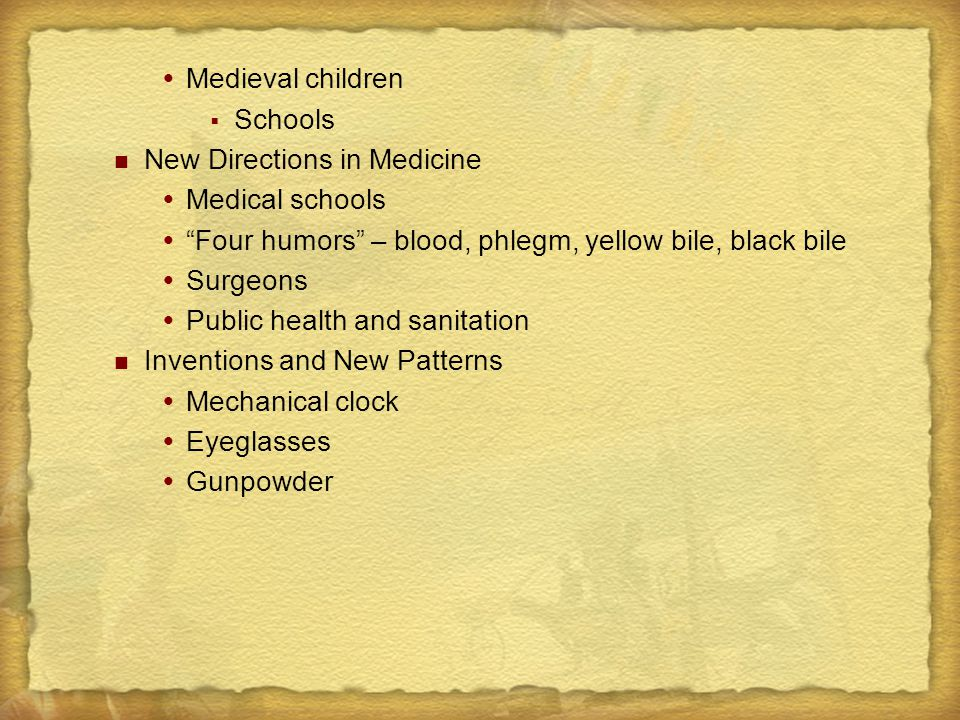  Medieval children  Schools New Directions in Medicine  Medical schools  Four humors – blood, phlegm, yellow bile, black bile  Surgeons  Public health and sanitation Inventions and New Patterns  Mechanical clock  Eyeglasses  Gunpowder